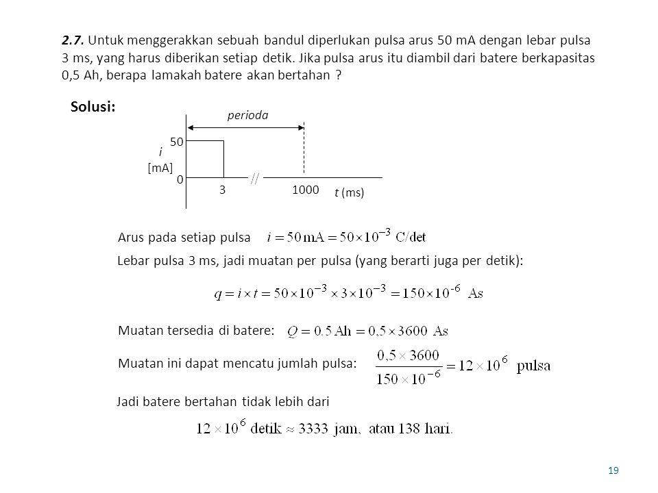2.7. Untuk menggerakkan sebuah bandul diperlukan pulsa arus 50 mA dengan lebar pulsa 3 ms, yang harus diberikan setiap detik. Jika pulsa arus itu diambil dari batere berkapasitas 0,5 Ah, berapa lamakah batere akan bertahan