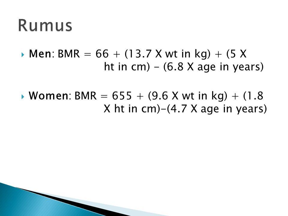 Rumus Men: BMR = 66 + (13.7 X wt in kg) + (5 X ht in cm) - (6.8 X age in years)