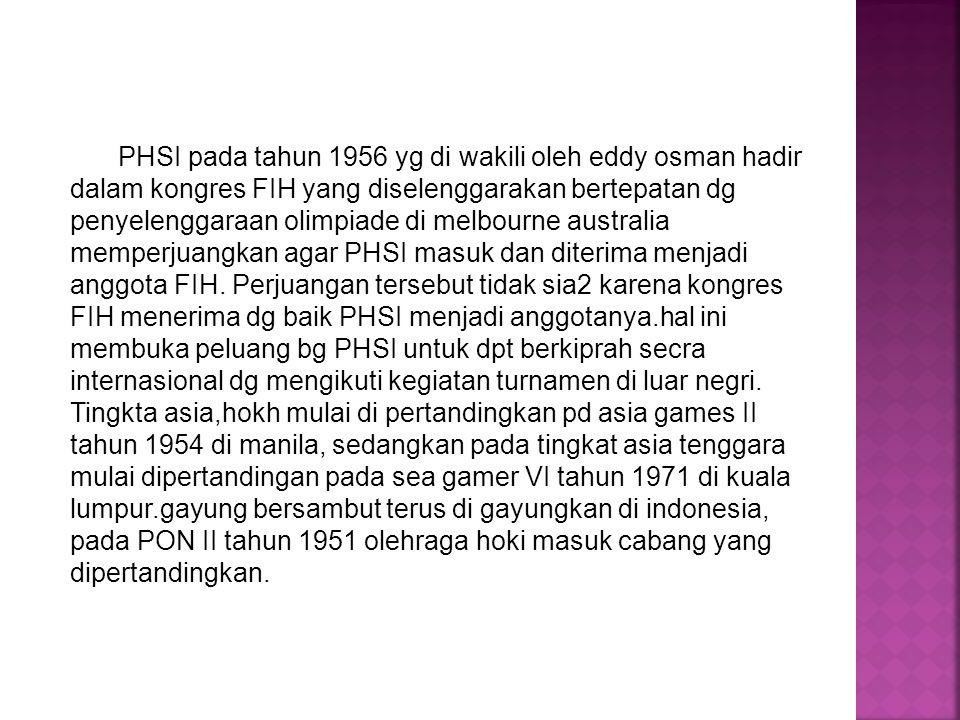 PHSI pada tahun 1956 yg di wakili oleh eddy osman hadir dalam kongres FIH yang diselenggarakan bertepatan dg penyelenggaraan olimpiade di melbourne australia memperjuangkan agar PHSI masuk dan diterima menjadi anggota FIH.