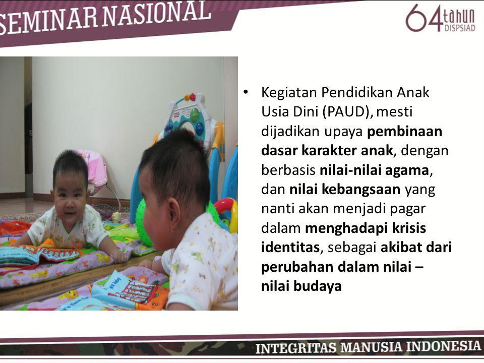 Kegiatan Pendidikan Anak Usia Dini (PAUD), mesti dijadikan upaya pembinaan dasar karakter anak, dengan berbasis nilai-nilai agama, dan nilai kebangsaan yang nanti akan menjadi pagar dalam menghadapi krisis identitas, sebagai akibat dari perubahan dalam nilai – nilai budaya