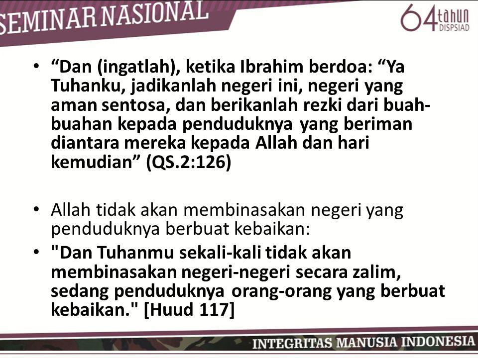 Dan (ingatlah), ketika Ibrahim berdoa: Ya Tuhanku, jadikanlah negeri ini, negeri yang aman sentosa, dan berikanlah rezki dari buah-buahan kepada penduduknya yang beriman diantara mereka kepada Allah dan hari kemudian (QS.2:126)