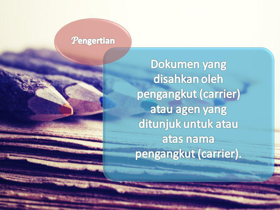 Pengertian Dokumen yang disahkan oleh pengangkut (carrier) atau agen yang ditunjuk untuk atau atas nama pengangkut (carrier).