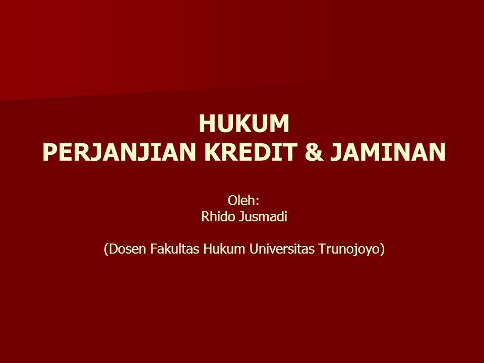 HUKUM PERJANJIAN KREDIT & JAMINAN Oleh: Rhido Jusmadi (Dosen Fakultas Hukum Universitas Trunojoyo)