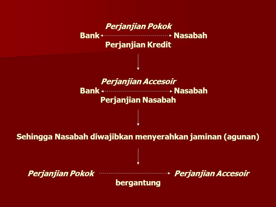 Perjanjian Pokok Bank Nasabah Perjanjian Kredit Perjanjian Accesoir Bank Nasabah Perjanjian Nasabah Sehingga Nasabah diwajibkan menyerahkan jaminan (agunan) Perjanjian Pokok Perjanjian Accesoir bergantung