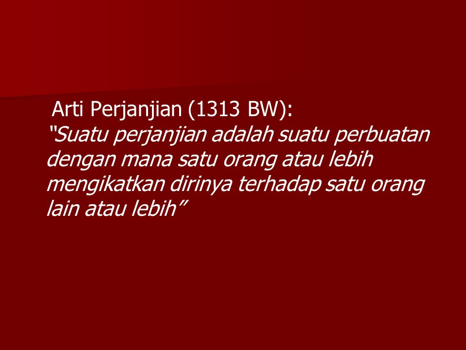 Arti Perjanjian (1313 BW): Suatu perjanjian adalah suatu perbuatan dengan mana satu orang atau lebih mengikatkan dirinya terhadap satu orang lain atau lebih