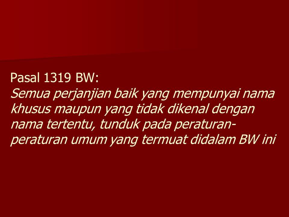 Pasal 1319 BW: Semua perjanjian baik yang mempunyai nama khusus maupun yang tidak dikenal dengan nama tertentu, tunduk pada peraturan-peraturan umum yang termuat didalam BW ini
