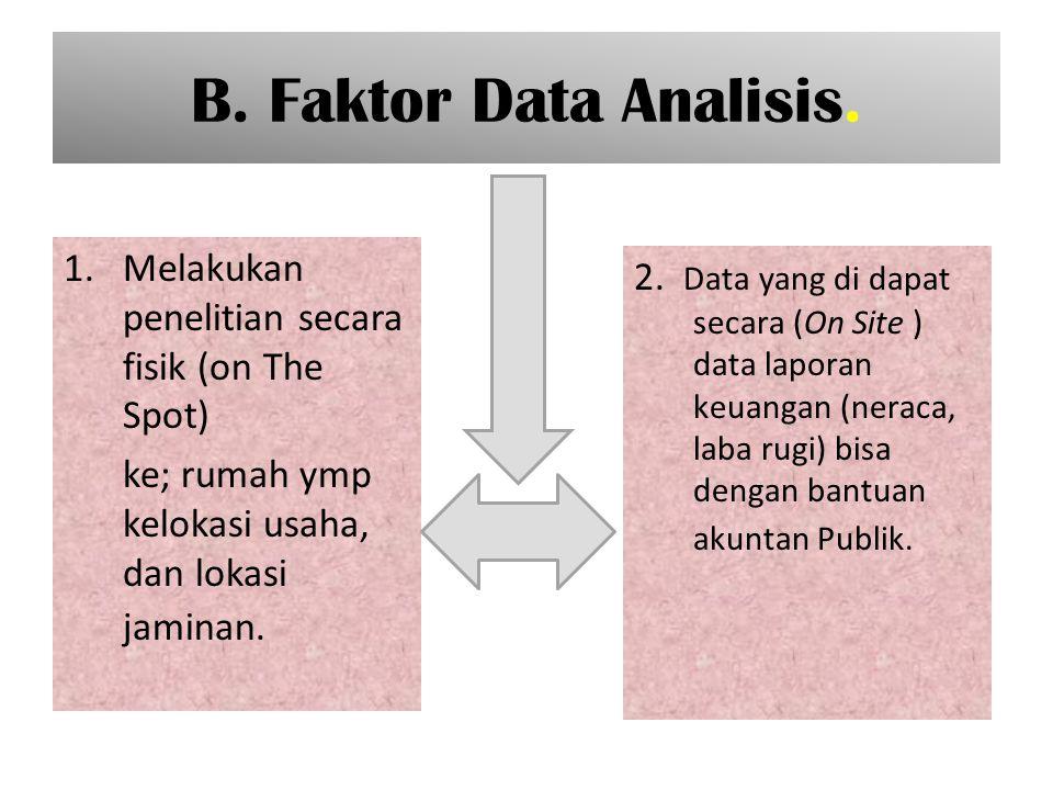 B. Faktor Data Analisis. Melakukan penelitian secara fisik (on The Spot) ke; rumah ymp kelokasi usaha, dan lokasi jaminan.
