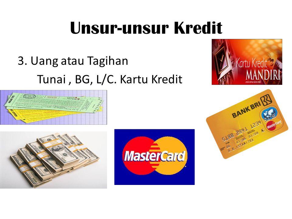 Unsur-unsur Kredit 3. Uang atau Tagihan Tunai , BG, L/C. Kartu Kredit