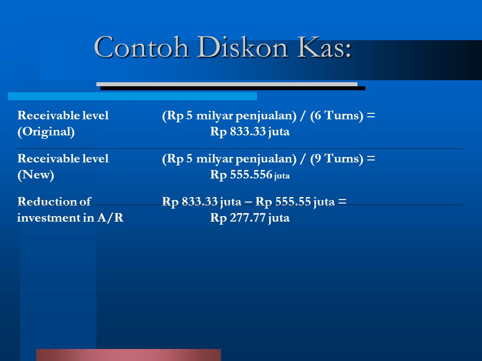 Contoh Diskon Kas: Receivable level (Rp 5 milyar penjualan) / (6 Turns) = (Original) Rp 833.33 juta.