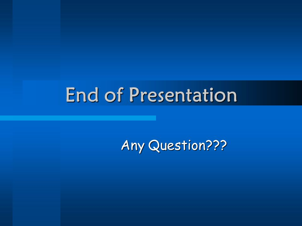 End of Presentation Any Question