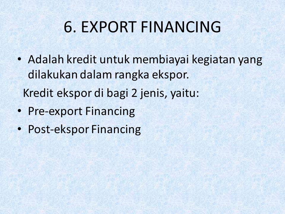 6. EXPORT FINANCING Adalah kredit untuk membiayai kegiatan yang dilakukan dalam rangka ekspor. Kredit ekspor di bagi 2 jenis, yaitu: