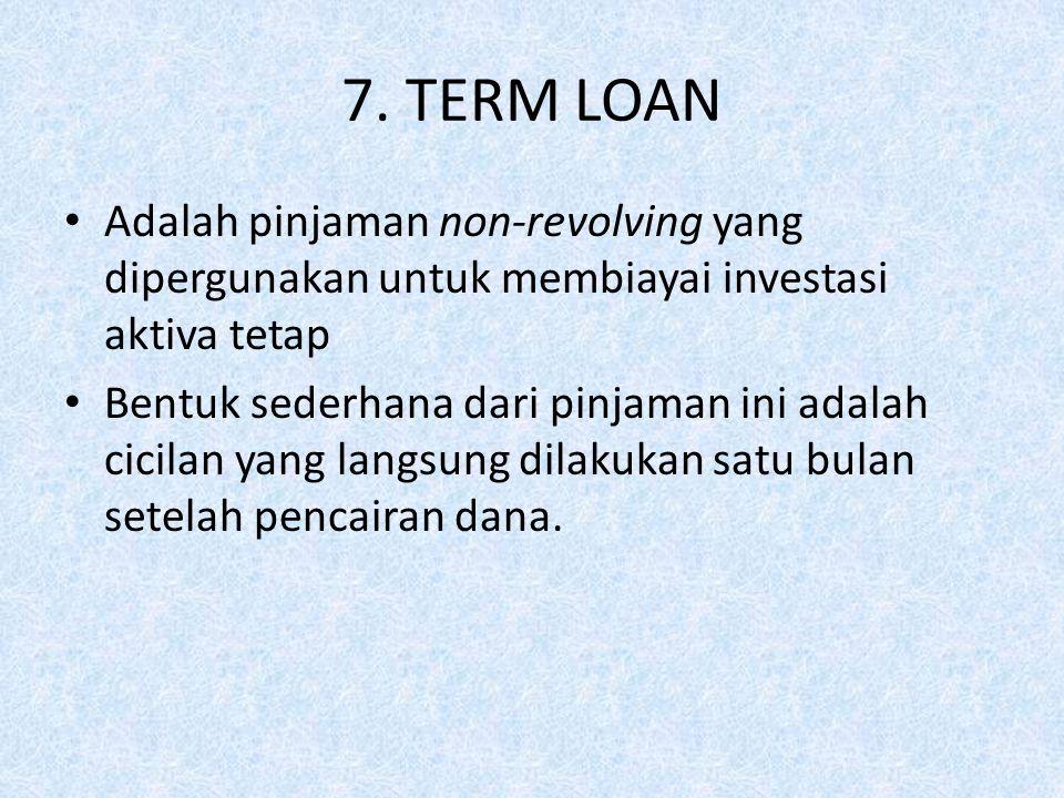 7. TERM LOAN Adalah pinjaman non-revolving yang dipergunakan untuk membiayai investasi aktiva tetap.