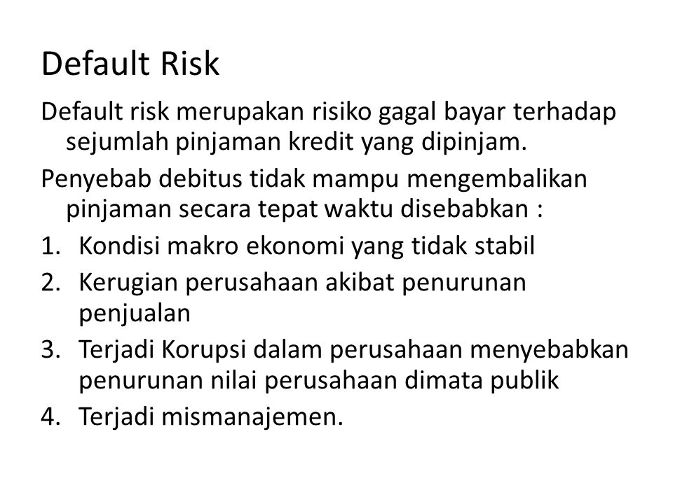 Default Risk Default risk merupakan risiko gagal bayar terhadap sejumlah pinjaman kredit yang dipinjam.