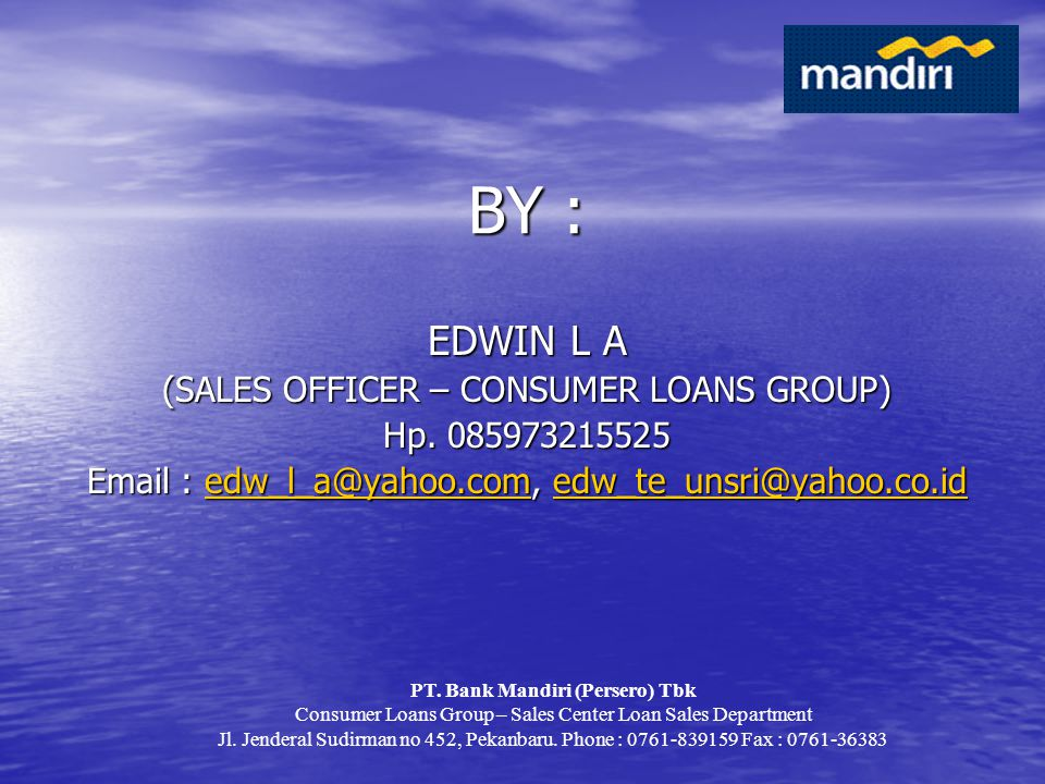 BY : EDWIN L A (SALES OFFICER – CONSUMER LOANS GROUP) Hp
