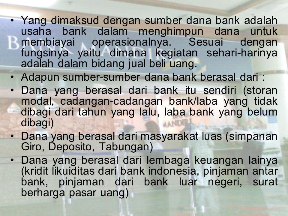 Yang dimaksud dengan sumber dana bank adalah usaha bank dalam menghimpun dana untuk membiayai operasionalnya. Sesuai dengan fungsinya yaitu dimana kegiatan sehari-harinya adalah dalam bidang jual beli uang.