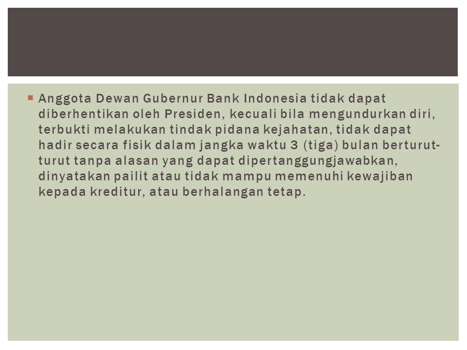 Anggota Dewan Gubernur Bank Indonesia tidak dapat diberhentikan oleh Presiden, kecuali bila mengundurkan diri, terbukti melakukan tindak pidana kejahatan, tidak dapat hadir secara fisik dalam jangka waktu 3 (tiga) bulan berturut-turut tanpa alasan yang dapat dipertanggungjawabkan, dinyatakan pailit atau tidak mampu memenuhi kewajiban kepada kreditur, atau berhalangan tetap.