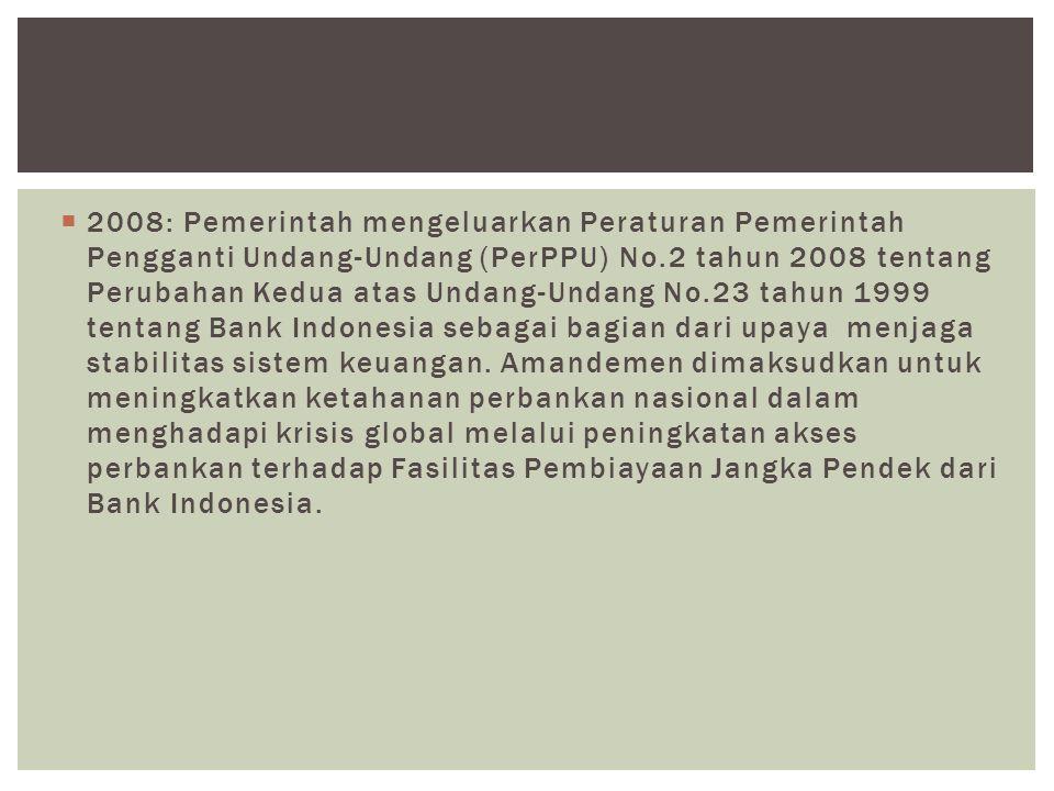 2008: Pemerintah mengeluarkan Peraturan Pemerintah Pengganti Undang-Undang (PerPPU) No.2 tahun 2008 tentang Perubahan Kedua atas Undang-Undang No.23 tahun 1999 tentang Bank Indonesia sebagai bagian dari upaya menjaga stabilitas sistem keuangan.
