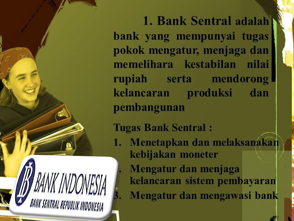 1. Bank Sentral adalah bank yang mempunyai tugas pokok mengatur, menjaga dan memelihara kestabilan nilai rupiah serta mendorong kelancaran produksi dan pembangunan