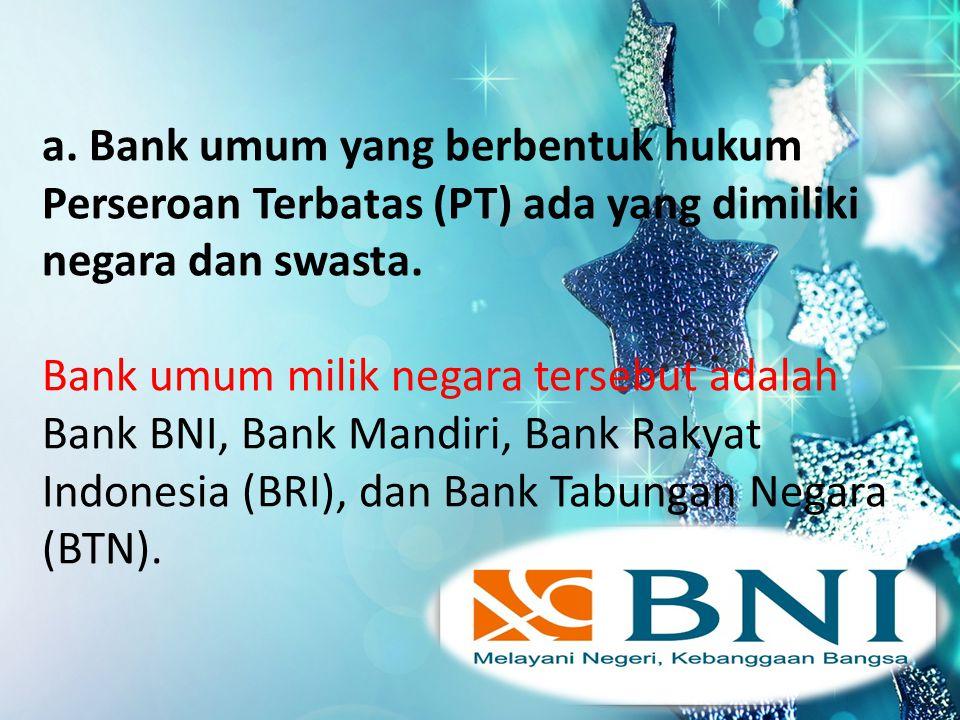 a. Bank umum yang berbentuk hukum Perseroan Terbatas (PT) ada yang dimiliki negara dan swasta.