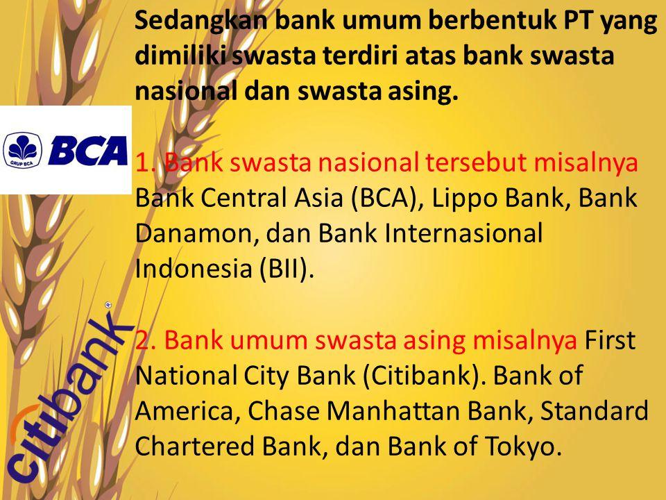 Sedangkan bank umum berbentuk PT yang dimiliki swasta terdiri atas bank swasta nasional dan swasta asing.