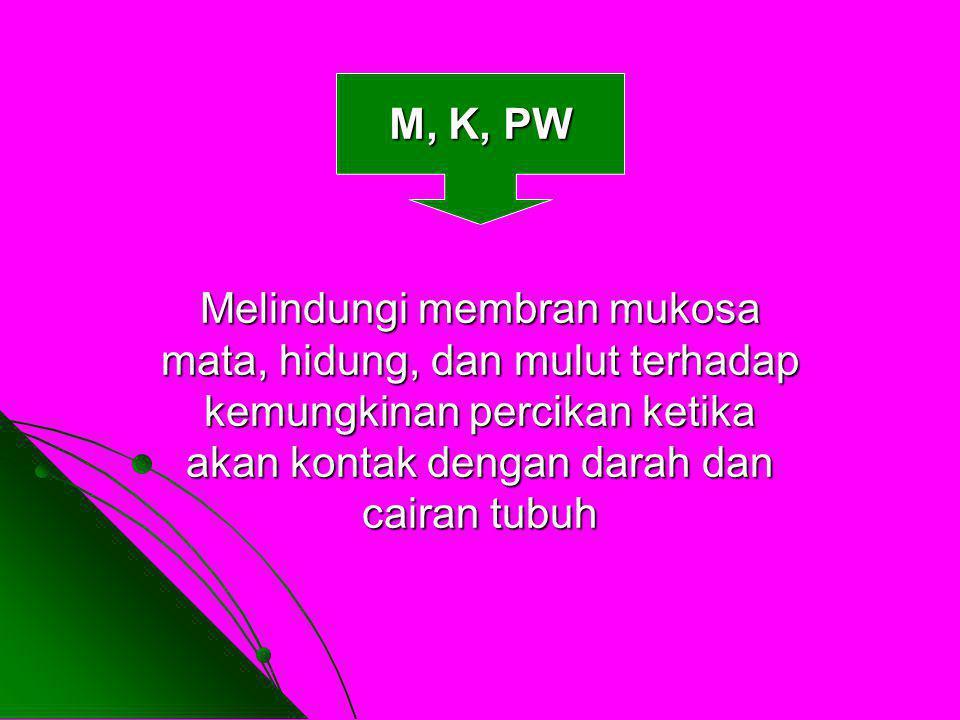 M, K, PW Melindungi membran mukosa mata, hidung, dan mulut terhadap kemungkinan percikan ketika akan kontak dengan darah dan cairan tubuh.