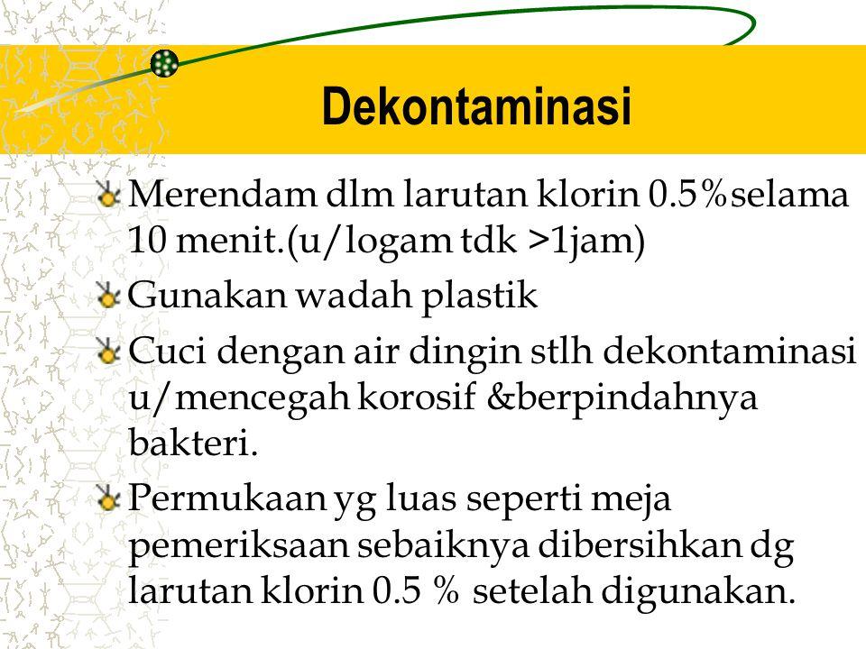 Dekontaminasi Merendam dlm larutan klorin 0.5%selama 10 menit.(u/logam tdk >1jam) Gunakan wadah plastik.