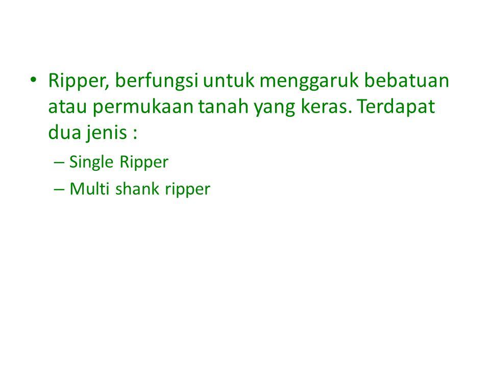 Ripper, berfungsi untuk menggaruk bebatuan atau permukaan tanah yang keras. Terdapat dua jenis :