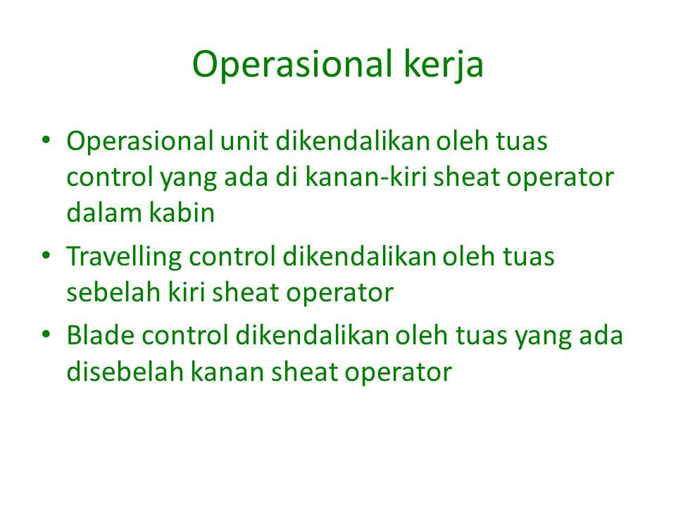 Operasional kerja Operasional unit dikendalikan oleh tuas control yang ada di kanan-kiri sheat operator dalam kabin.