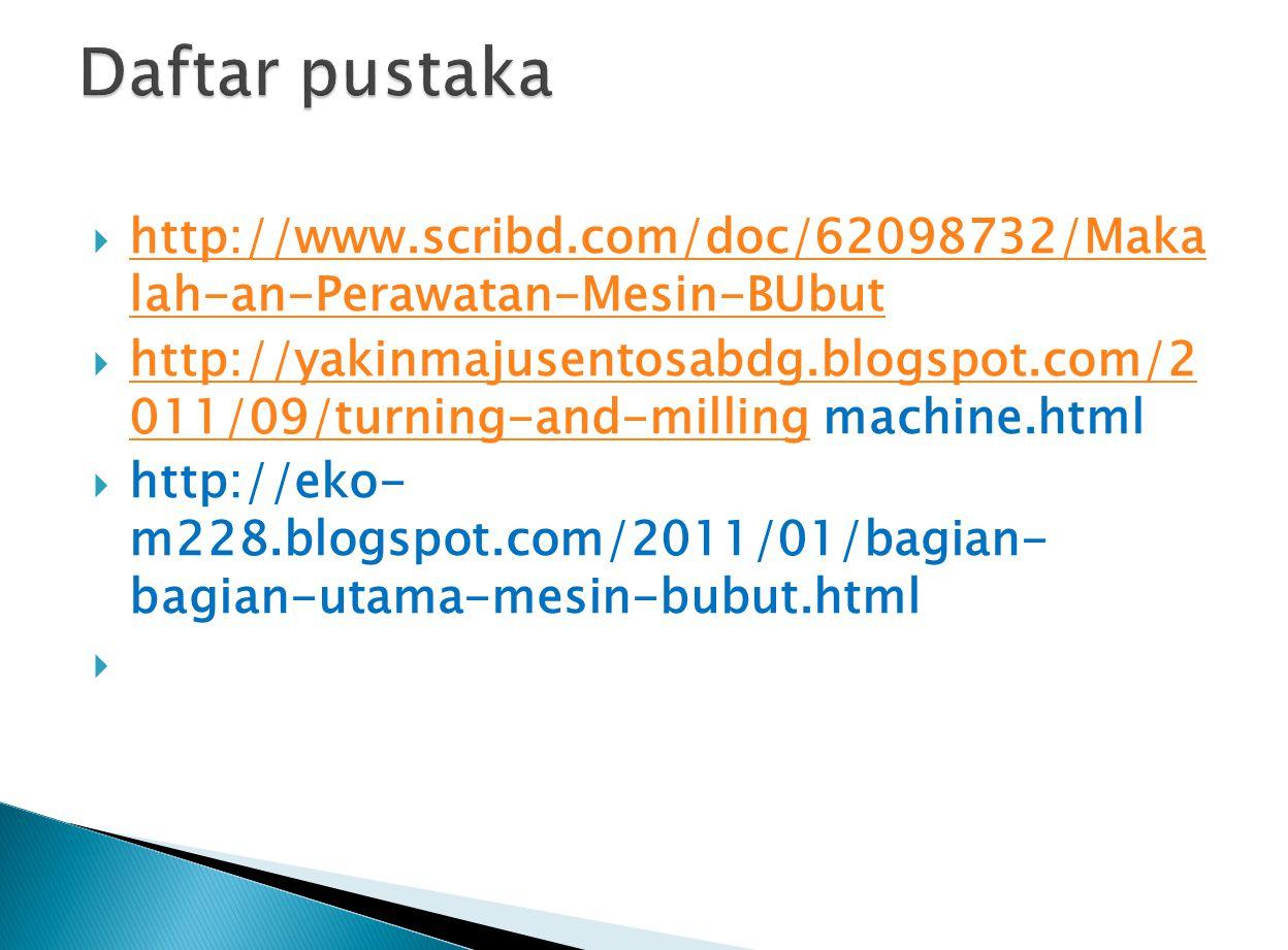 Daftar pustaka http://www.scribd.com/doc/62098732/Maka lah-an-Perawatan-Mesin-BUbut.