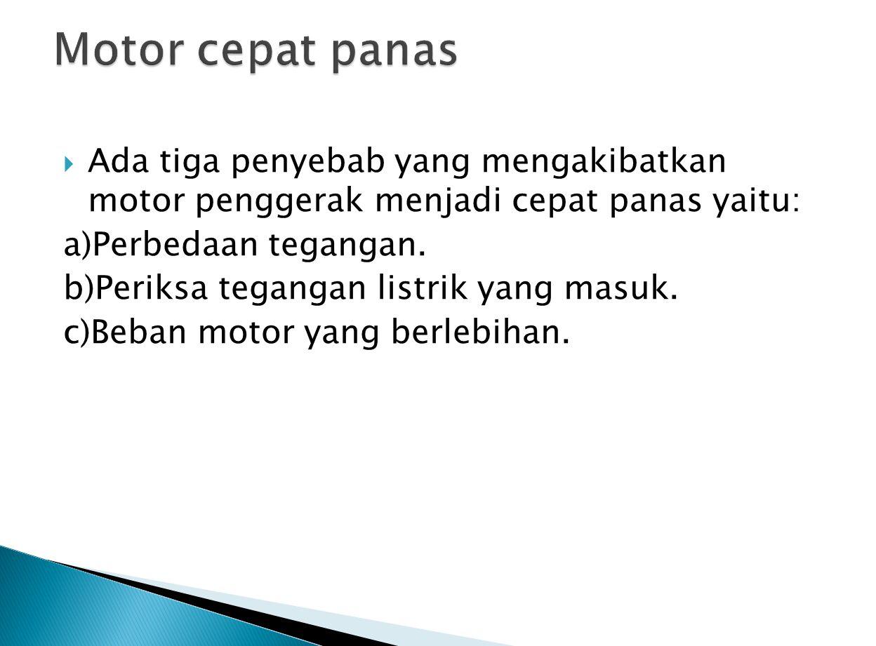Motor cepat panas Ada tiga penyebab yang mengakibatkan motor penggerak menjadi cepat panas yaitu: a)Perbedaan tegangan.