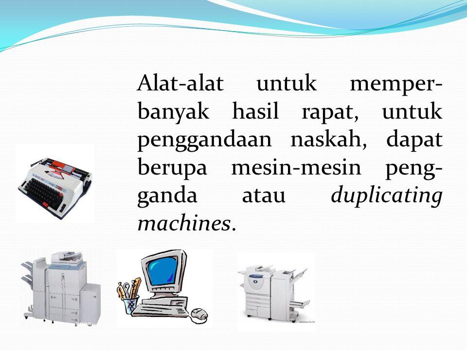 Alat-alat untuk memper-banyak hasil rapat, untuk penggandaan naskah, dapat berupa mesin-mesin peng-ganda atau duplicating machines.