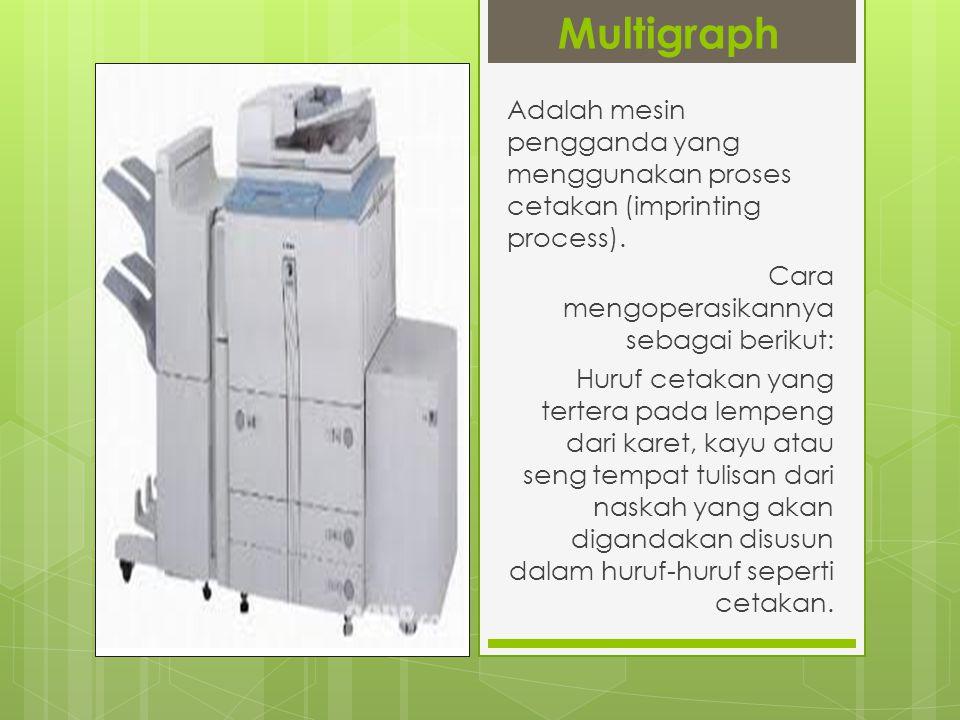 Multigraph Adalah mesin pengganda yang menggunakan proses cetakan (imprinting process). Cara mengoperasikannya sebagai berikut: