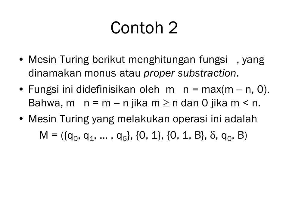 Contoh 2 Mesin Turing berikut menghitungan fungsi , yang dinamakan monus atau proper substraction.