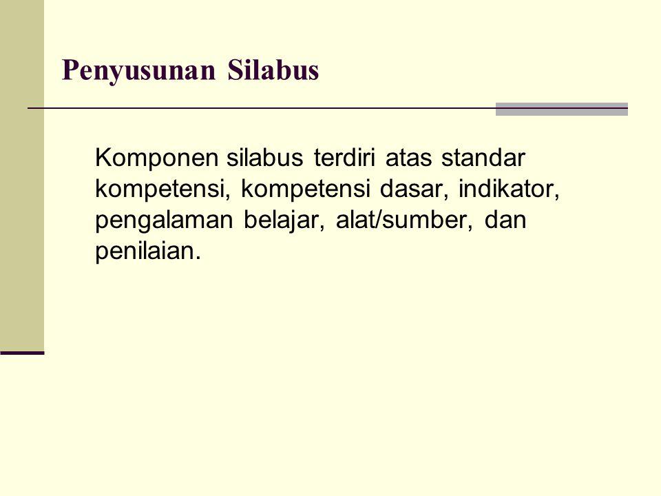 Penyusunan Silabus Komponen silabus terdiri atas standar kompetensi, kompetensi dasar, indikator, pengalaman belajar, alat/sumber, dan penilaian.
