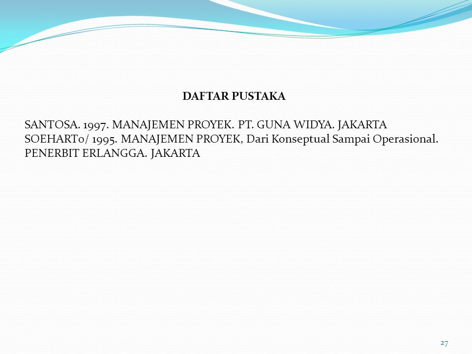 DAFTAR PUSTAKA SANTOSA. 1997. MANAJEMEN PROYEK. PT. GUNA WIDYA. JAKARTA.