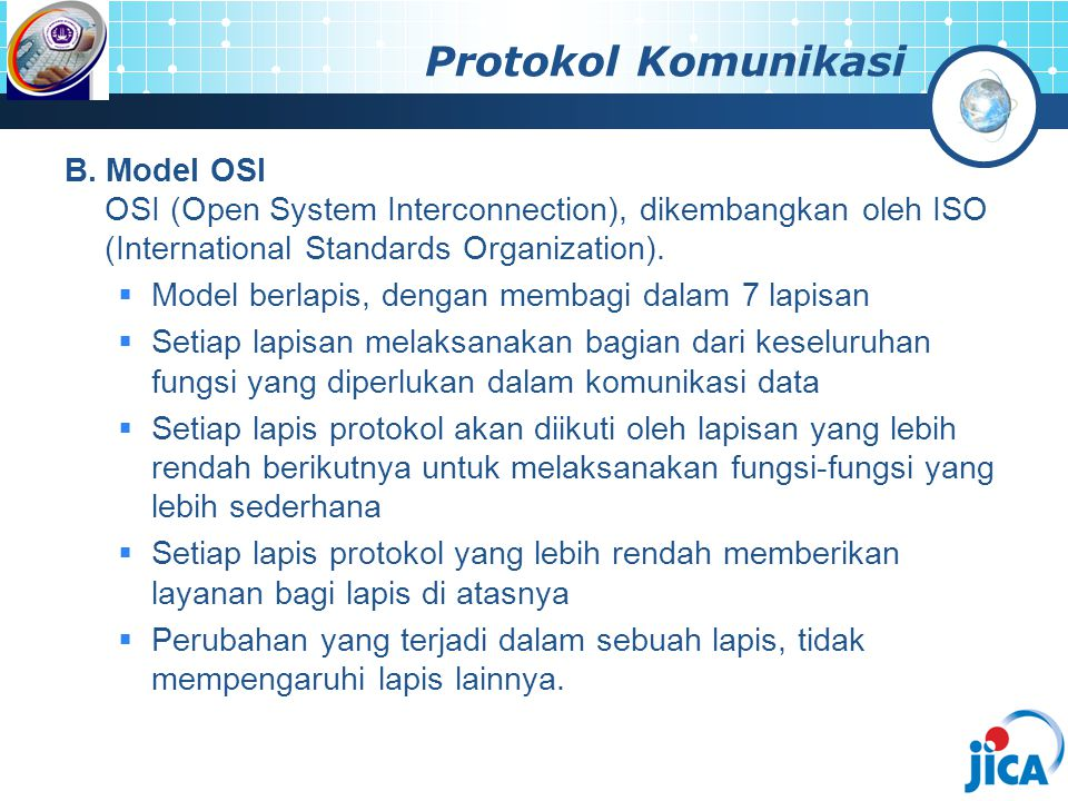 Protokol Komunikasi B. Model OSI OSI (Open System Interconnection), dikembangkan oleh ISO (International Standards Organization).