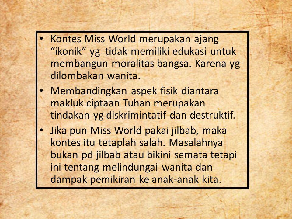 Kontes Miss World merupakan ajang ikonik yg tidak memiliki edukasi untuk membangun moralitas bangsa. Karena yg dilombakan wanita.