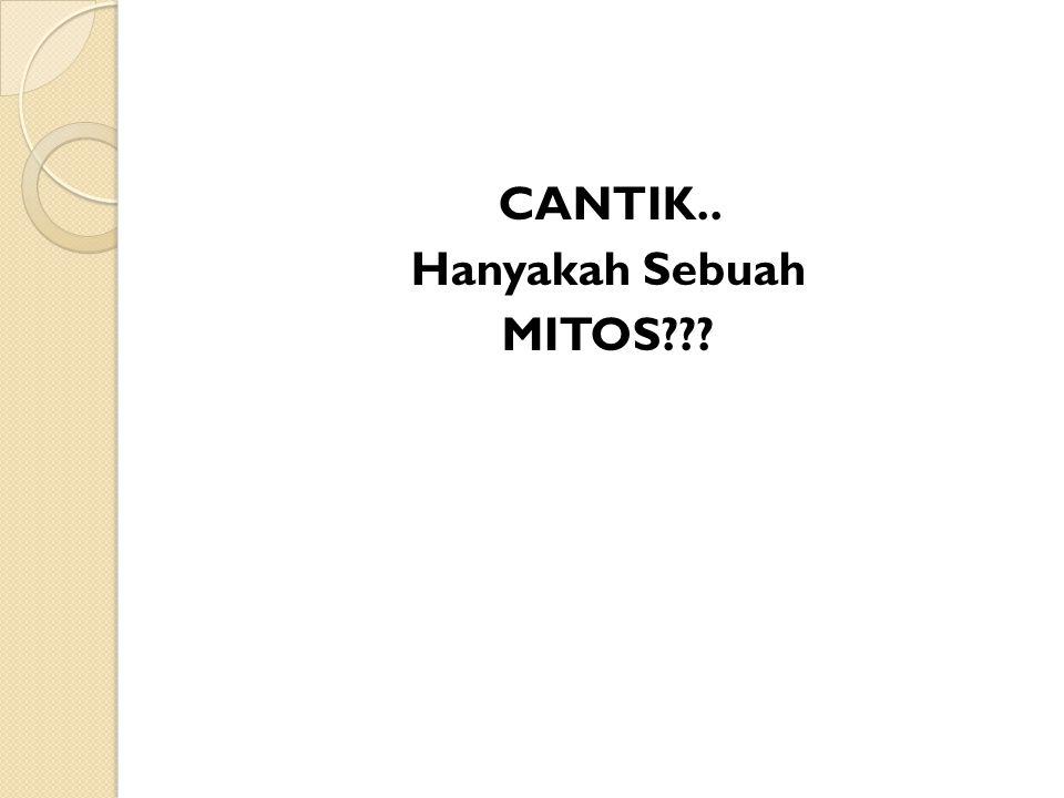 CANTIK.. Hanyakah Sebuah MITOS