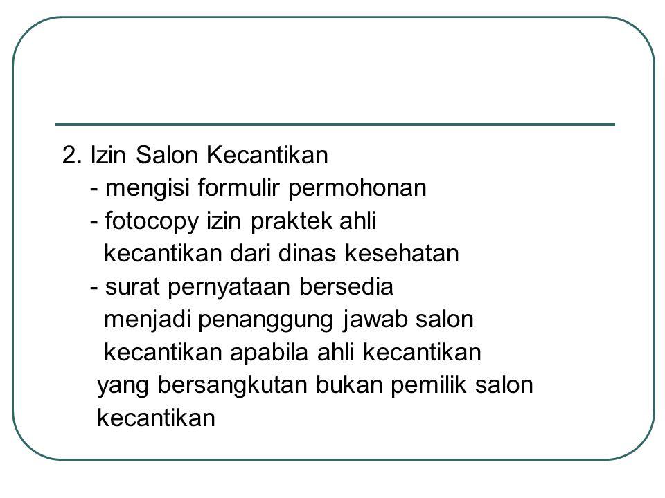 2. Izin Salon Kecantikan - mengisi formulir permohonan. - fotocopy izin praktek ahli. kecantikan dari dinas kesehatan.