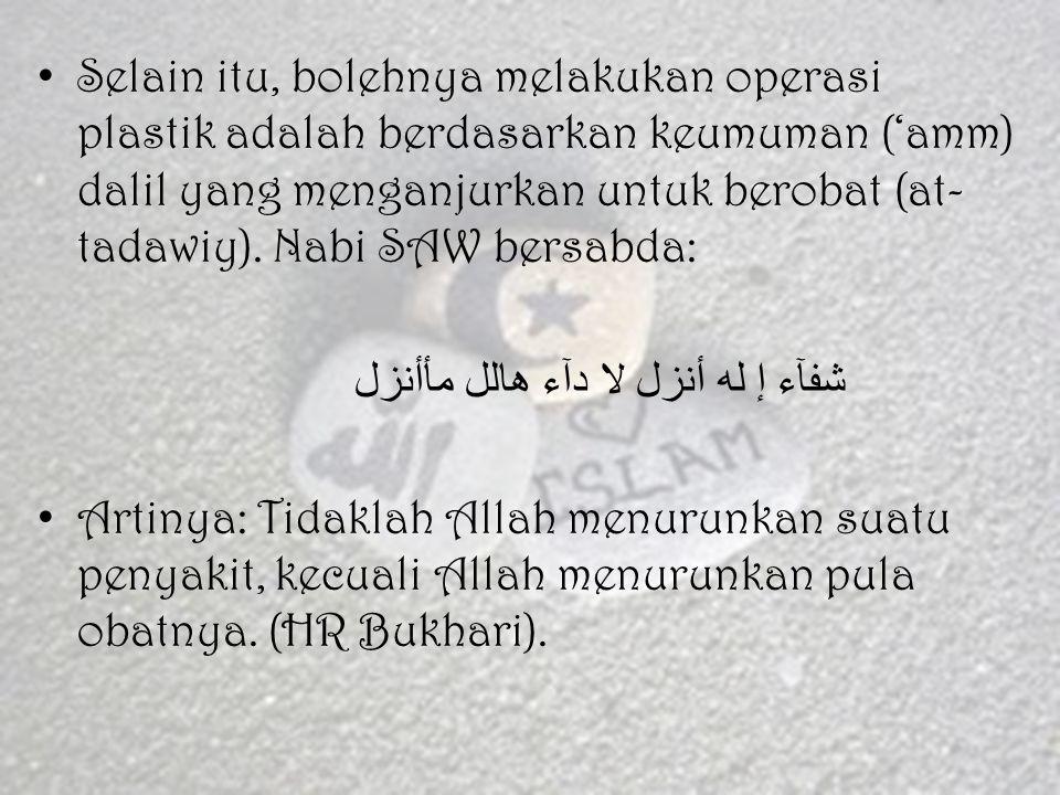 Selain itu, bolehnya melakukan operasi plastik adalah berdasarkan keumuman ('amm) dalil yang menganjurkan untuk berobat (at-tadawiy). Nabi SAW bersabda:
