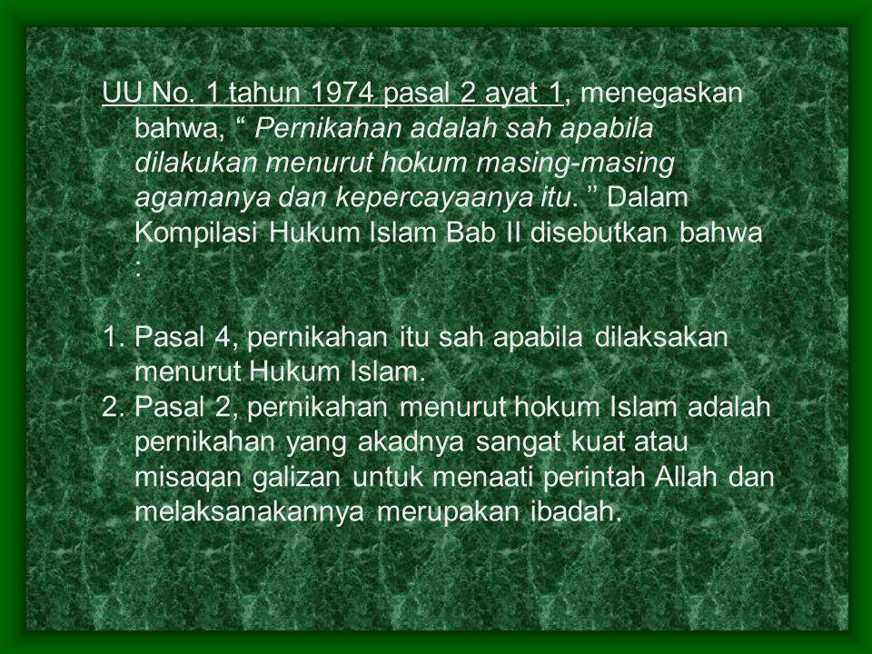 UU No. 1 tahun 1974 pasal 2 ayat 1, menegaskan bahwa, Pernikahan adalah sah apabila dilakukan menurut hokum masing-masing agamanya dan kepercayaanya itu. '' Dalam Kompilasi Hukum Islam Bab II disebutkan bahwa :