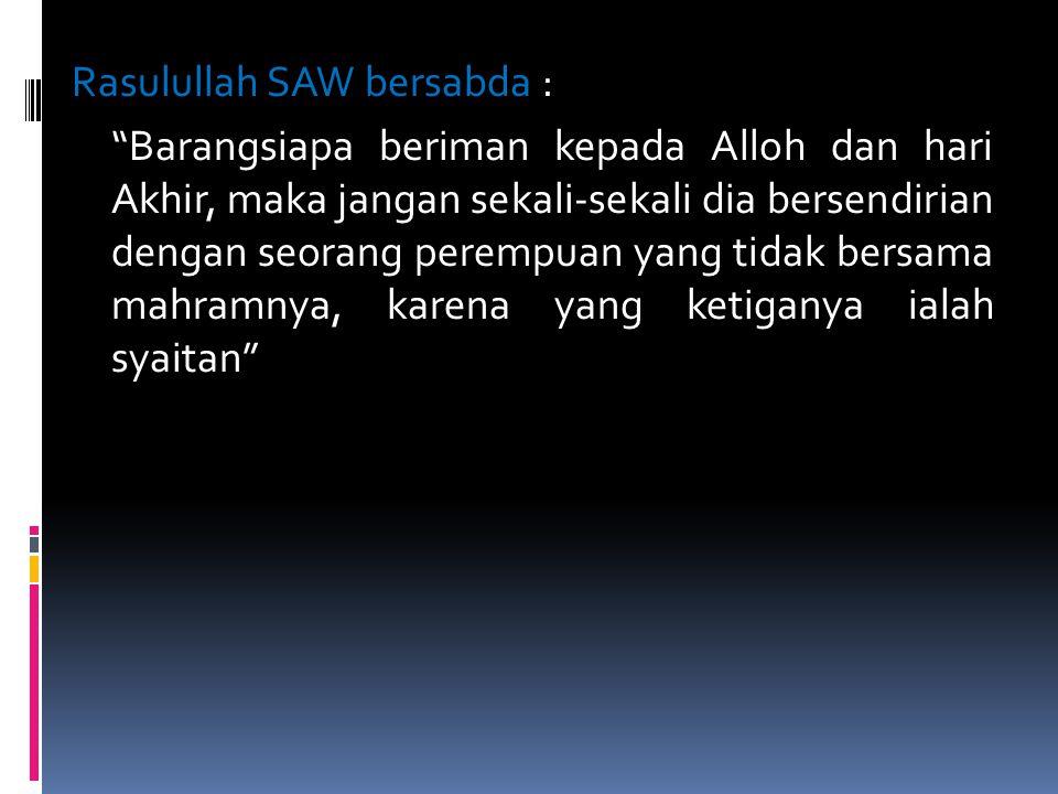 Rasulullah SAW bersabda : Barangsiapa beriman kepada Alloh dan hari Akhir, maka jangan sekali-sekali dia bersendirian dengan seorang perempuan yang tidak bersama mahramnya, karena yang ketiganya ialah syaitan