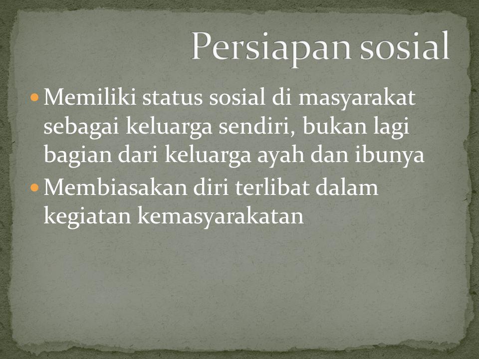Persiapan sosial Memiliki status sosial di masyarakat sebagai keluarga sendiri, bukan lagi bagian dari keluarga ayah dan ibunya.