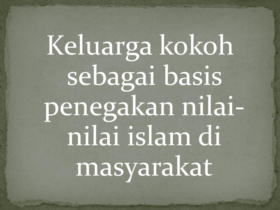 Keluarga kokoh sebagai basis penegakan nilai- nilai islam di masyarakat