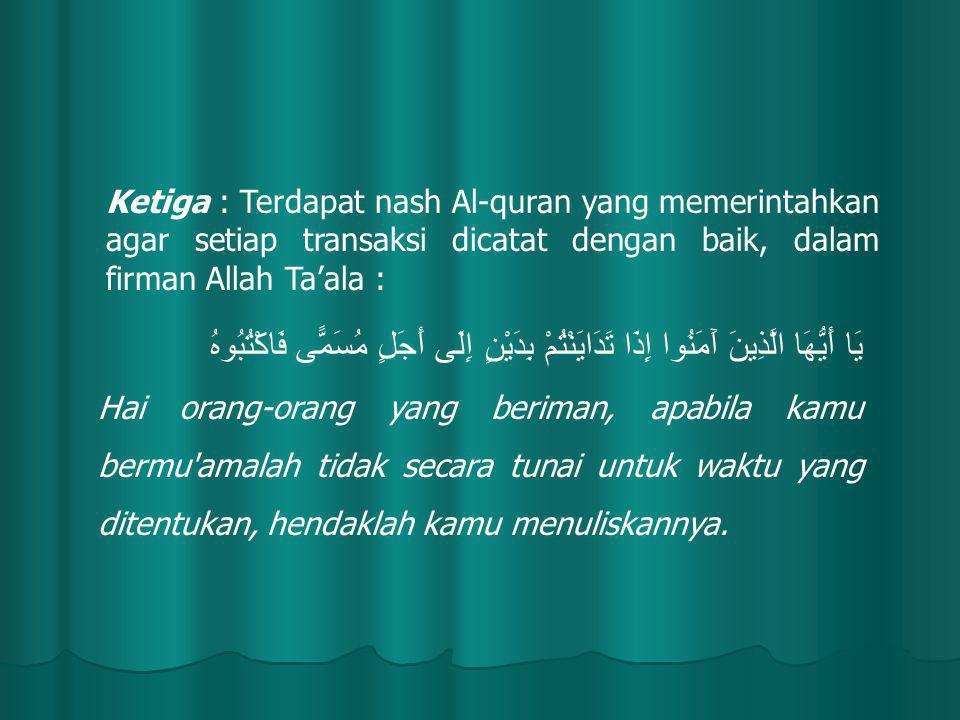 Ketiga : Terdapat nash Al-quran yang memerintahkan agar setiap transaksi dicatat dengan baik, dalam firman Allah Ta'ala :