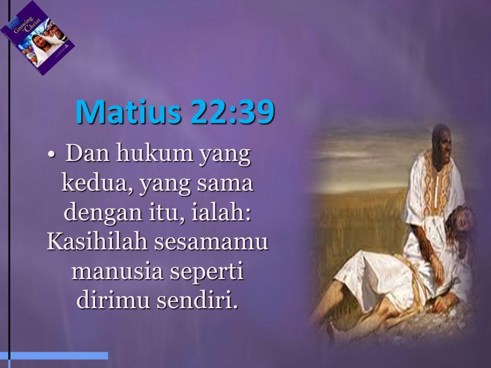 Matius 22:39 Dan hukum yang kedua, yang sama dengan itu, ialah: Kasihilah sesamamu manusia seperti dirimu sendiri.
