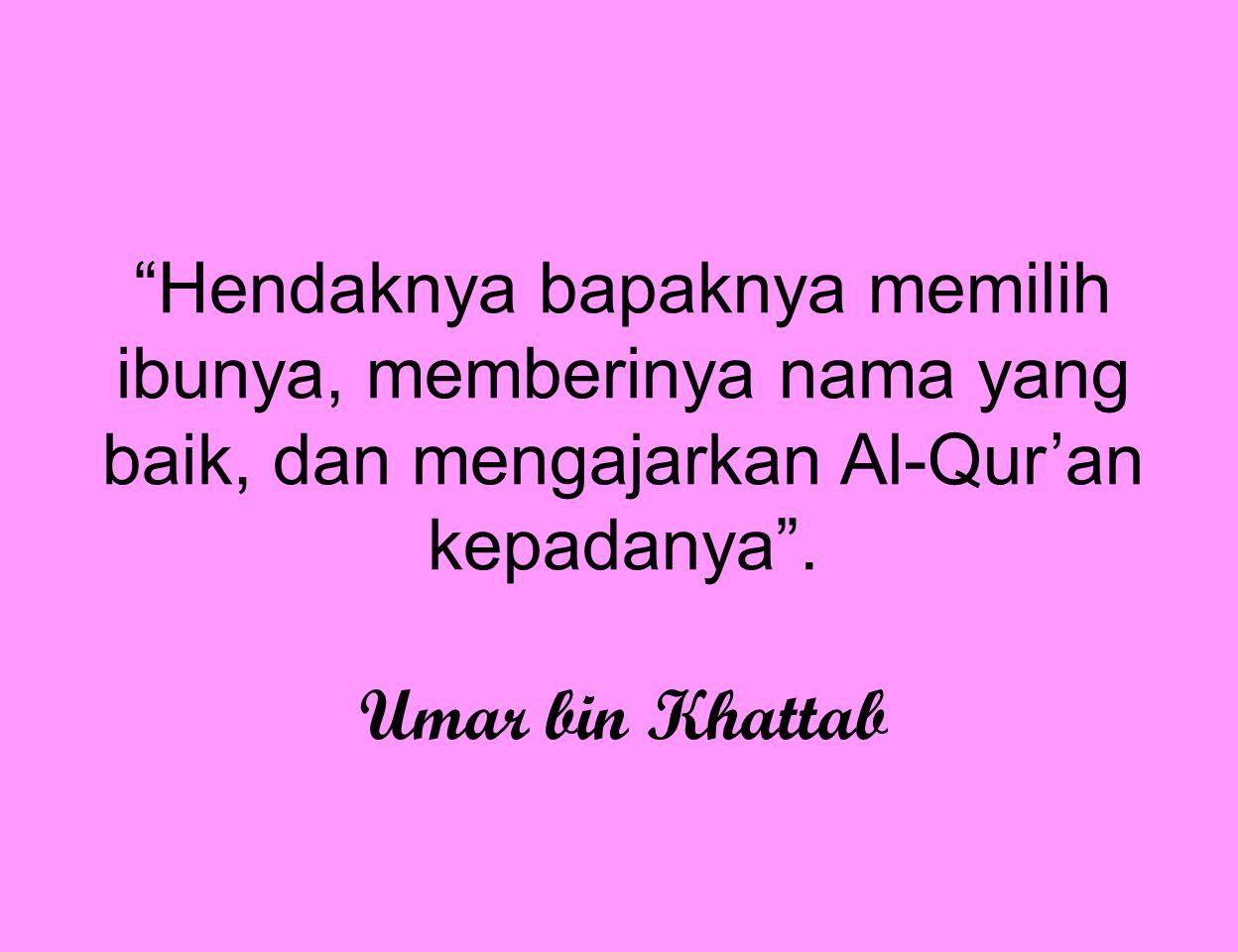 Hendaknya bapaknya memilih ibunya, memberinya nama yang baik, dan mengajarkan Al-Qur'an kepadanya .