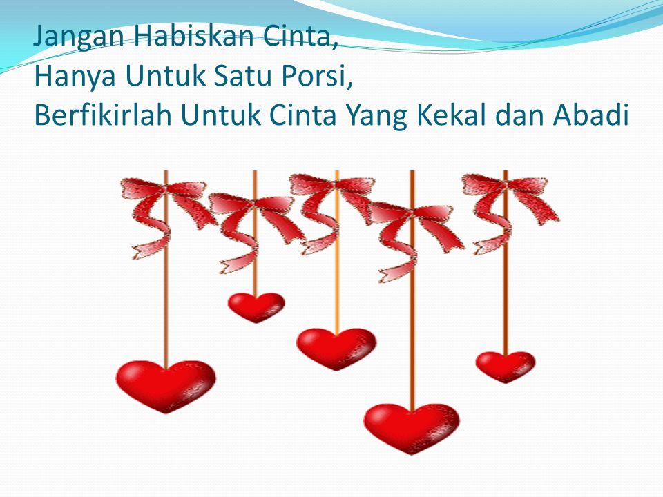 Jangan Habiskan Cinta, Hanya Untuk Satu Porsi, Berfikirlah Untuk Cinta Yang Kekal dan Abadi
