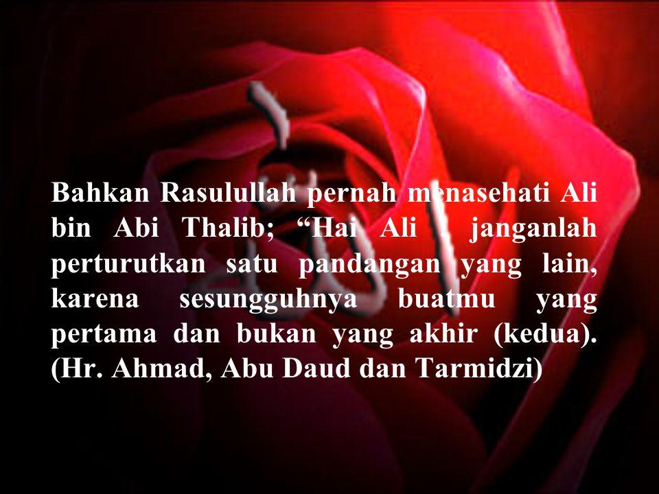 Bahkan Rasulullah pernah menasehati Ali bin Abi Thalib; Hai Ali