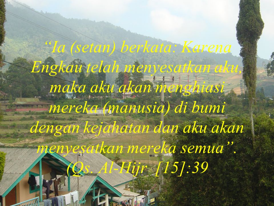 Ia (setan) berkata: Karena Engkau telah menyesatkan aku, maka aku akan menghiasi mereka (manusia) di bumi dengan kejahatan dan aku akan menyesatkan mereka semua .
